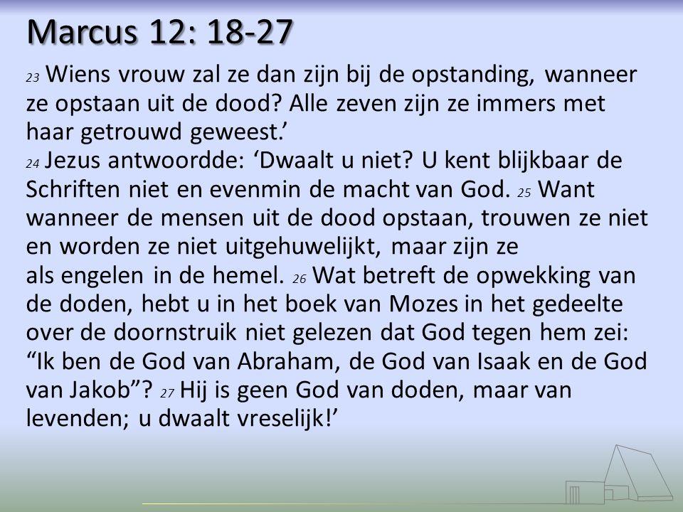 Marcus 12: 18-27 23 Wiens vrouw zal ze dan zijn bij de opstanding, wanneer ze opstaan uit de dood? Alle zeven zijn ze immers met haar getrouwd geweest