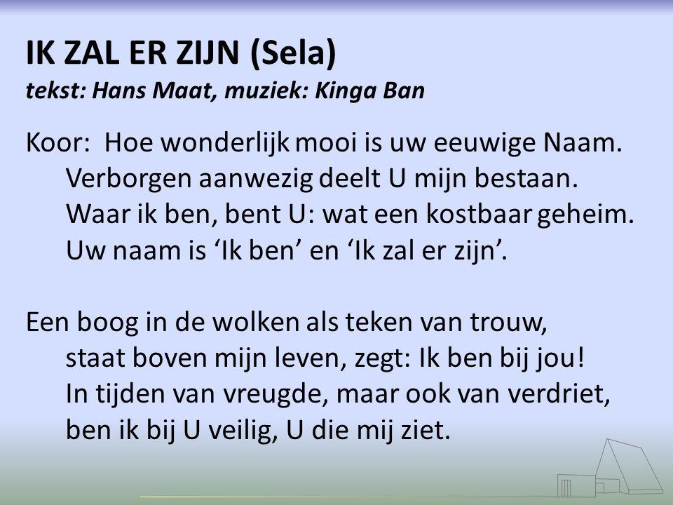 IK ZAL ER ZIJN (Sela) tekst: Hans Maat, muziek: Kinga Ban Koor: Hoe wonderlijk mooi is uw eeuwige Naam. Verborgen aanwezig deelt U mijn bestaan. Waar