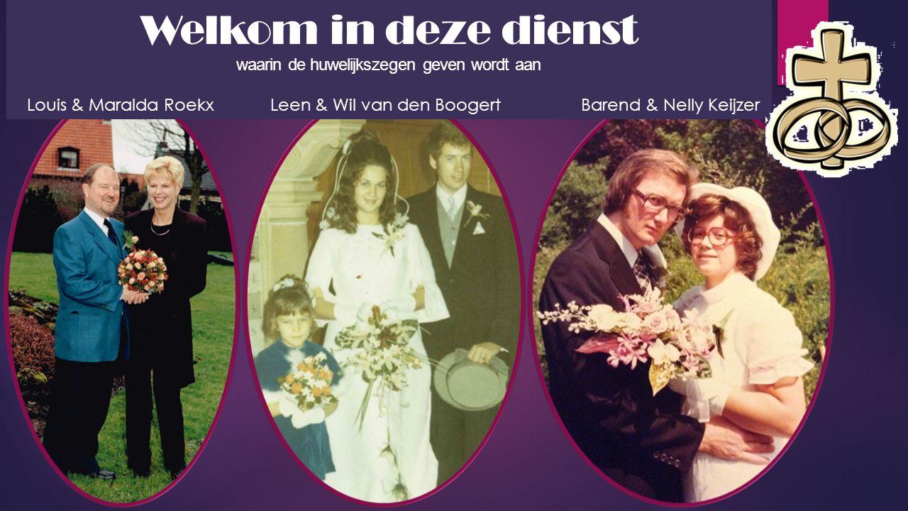 Welkom in deze dienst waarin de huwelijkszegen geven wordt aan Louis & Maralda Roekx Leen & Wil van den Boogert Barend & Nelly Keijzer