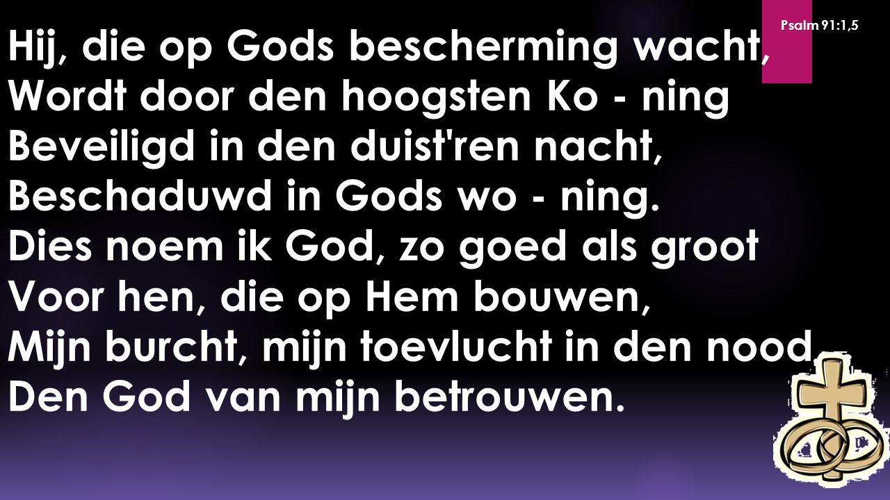Hij, die op Gods bescherming wacht, Wordt door den hoogsten Ko - ning Beveiligd in den duist'ren nacht, Beschaduwd in Gods wo - ning. Dies noem ik God