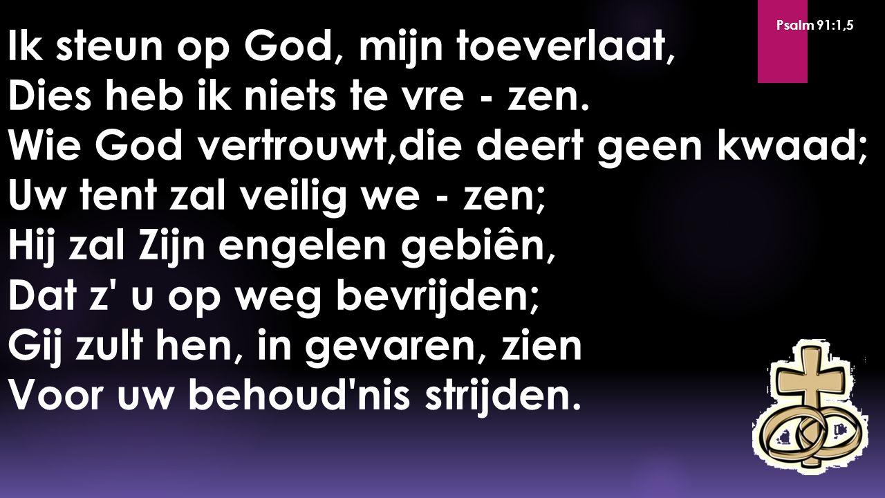 Ik steun op God, mijn toeverlaat, Dies heb ik niets te vre - zen. Wie God vertrouwt,die deert geen kwaad; Uw tent zal veilig we - zen; Hij zal Zijn en