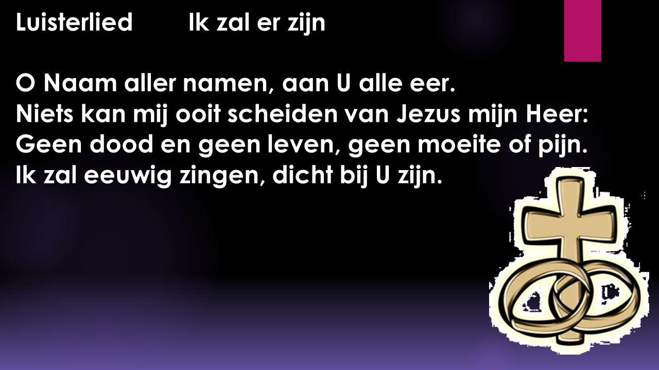 Luisterlied Ik zal er zijn O Naam aller namen, aan U alle eer. Niets kan mij ooit scheiden van Jezus mijn Heer: Geen dood en geen leven, geen moeite o