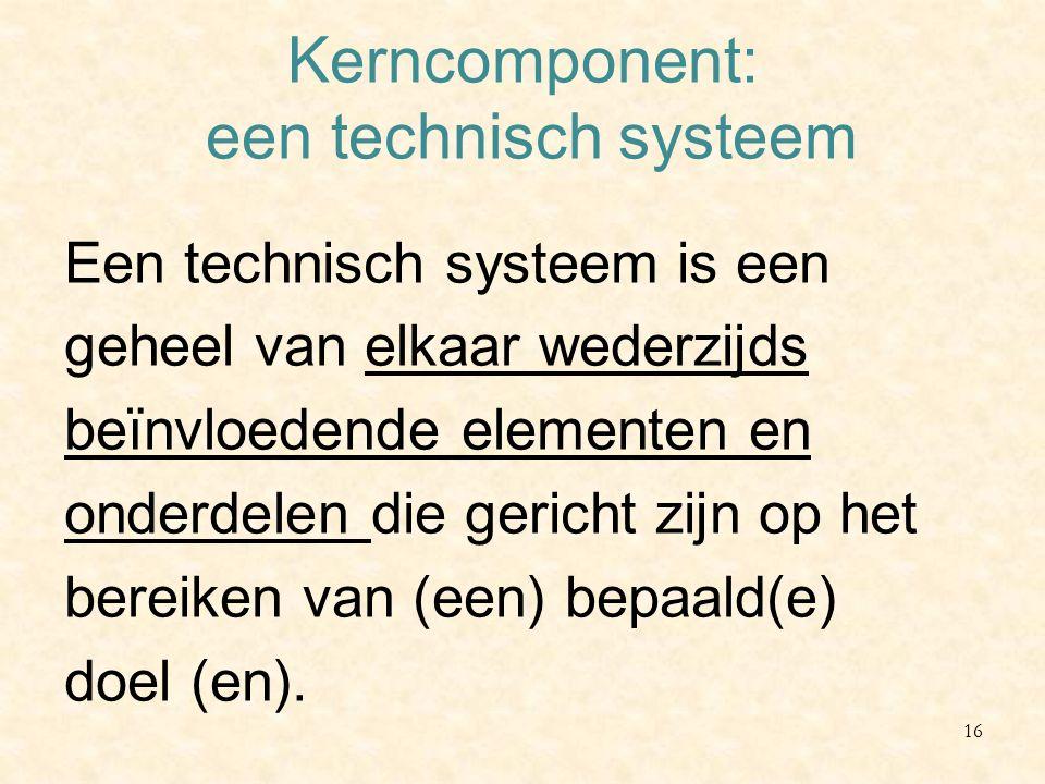 Kerncomponent: een technisch systeem Een technisch systeem is een geheel van elkaar wederzijds beïnvloedende elementen en onderdelen die gericht zijn