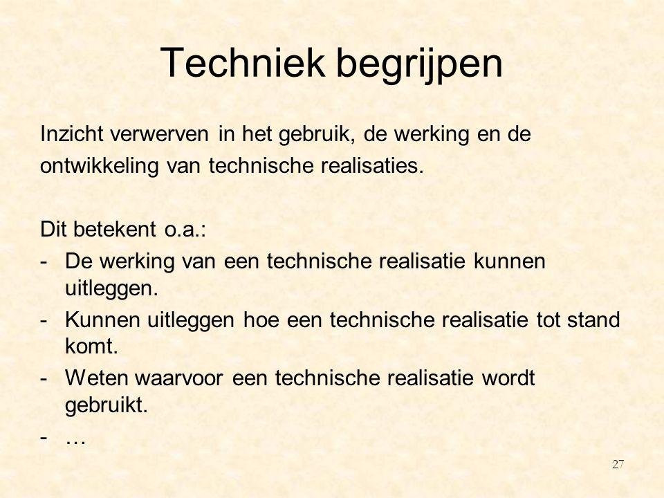Techniek begrijpen Inzicht verwerven in het gebruik, de werking en de ontwikkeling van technische realisaties. Dit betekent o.a.: -De werking van een