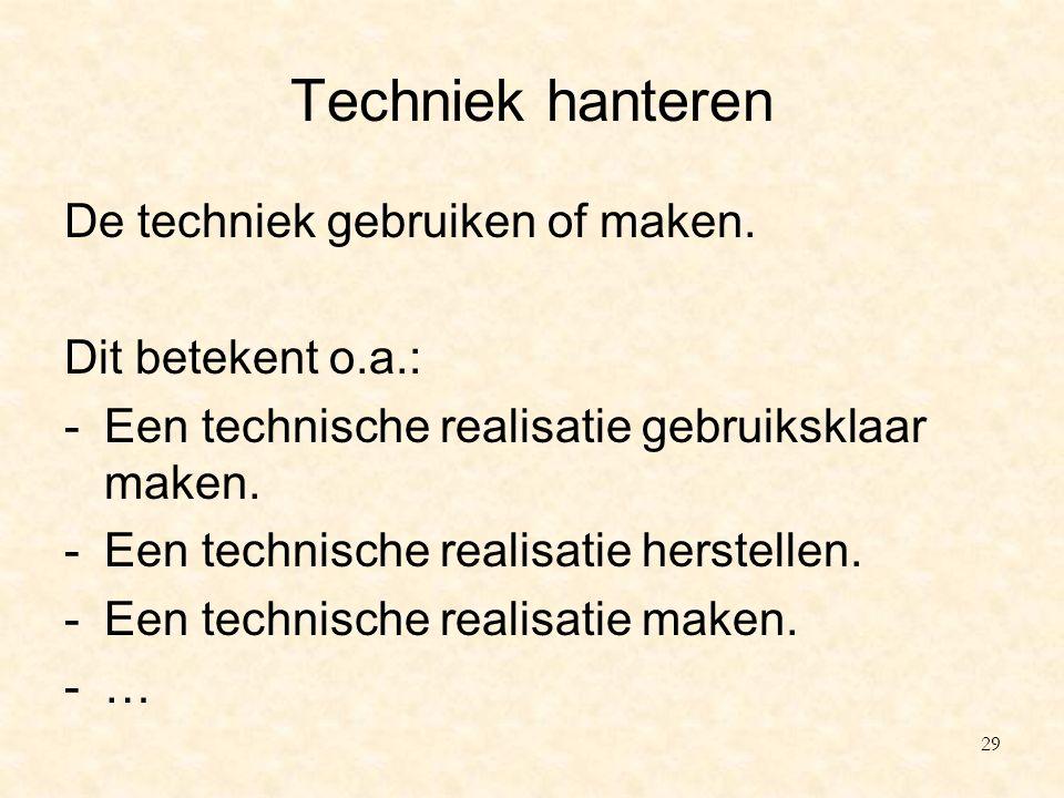 Techniek hanteren De techniek gebruiken of maken. Dit betekent o.a.: -Een technische realisatie gebruiksklaar maken. -Een technische realisatie herste