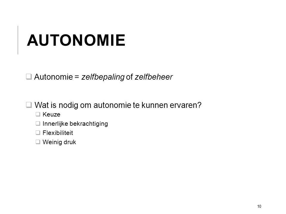 AUTONOMIE  Autonomie = zelfbepaling of zelfbeheer  Wat is nodig om autonomie te kunnen ervaren?  Keuze  Innerlijke bekrachtiging  Flexibiliteit 