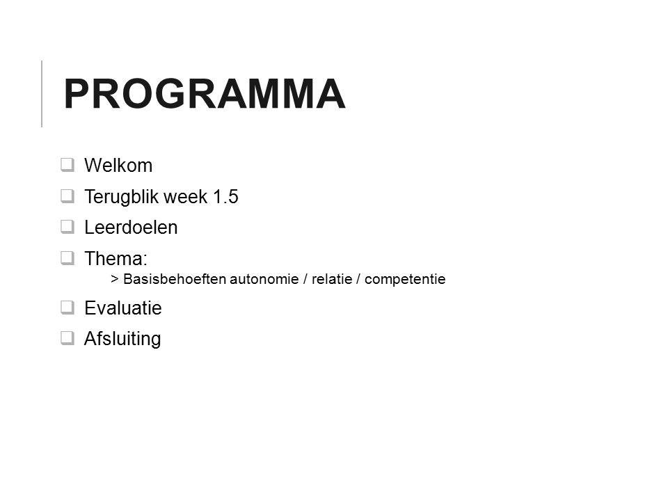 PROGRAMMA  Welkom  Terugblik week 1.5  Leerdoelen  Thema: > Basisbehoeften autonomie / relatie / competentie  Evaluatie  Afsluiting