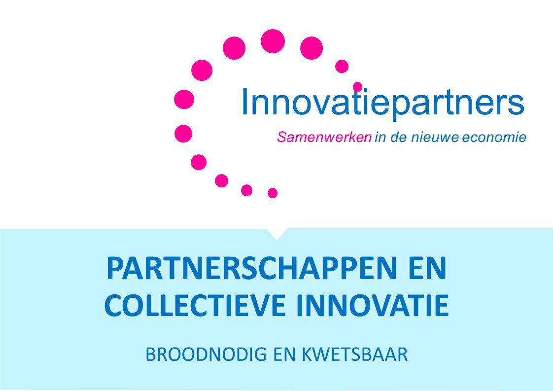 Innovatiepartners Samenwerken in de nieuwe economie PARTNERSCHAPPEN EN COLLECTIEVE INNOVATIE BROODNODIG EN KWETSBAAR
