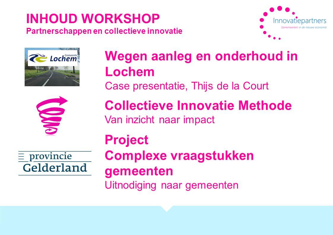 INHOUD WORKSHOP Partnerschappen en collectieve innovatie Wegen aanleg en onderhoud in Lochem Case presentatie, Thijs de la Court Collectieve Innovatie