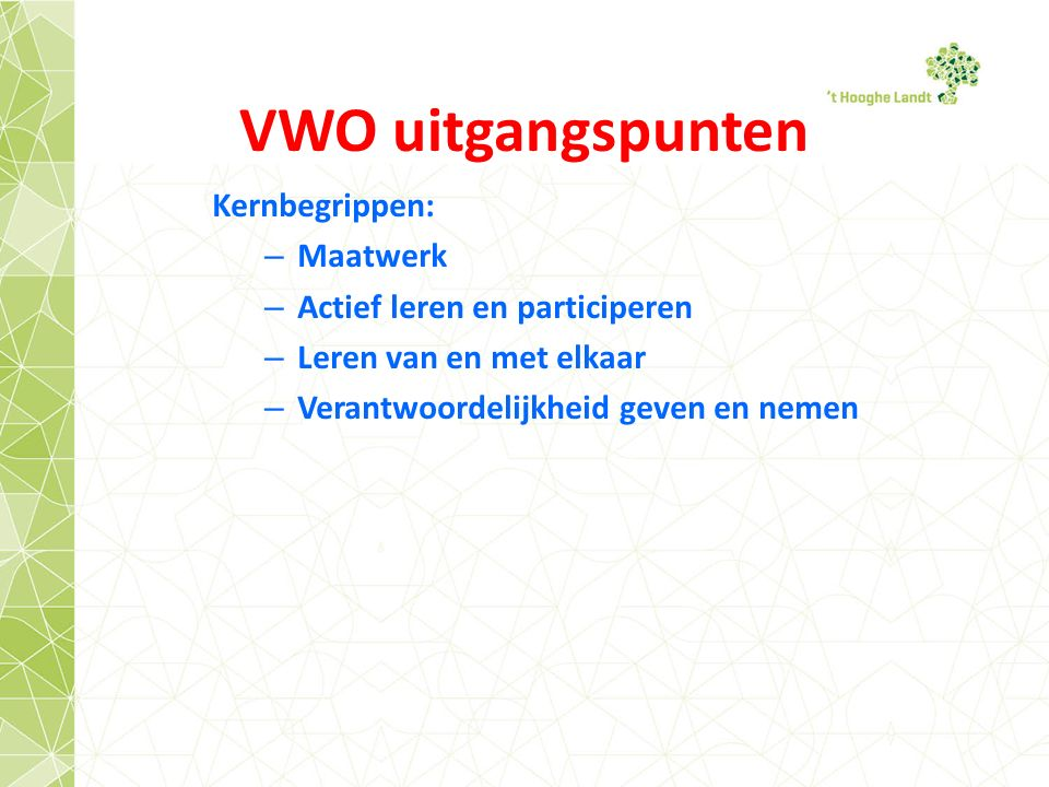 VWO uitgangspunten Kernbegrippen: – Maatwerk – Actief leren en participeren – Leren van en met elkaar – Verantwoordelijkheid geven en nemen