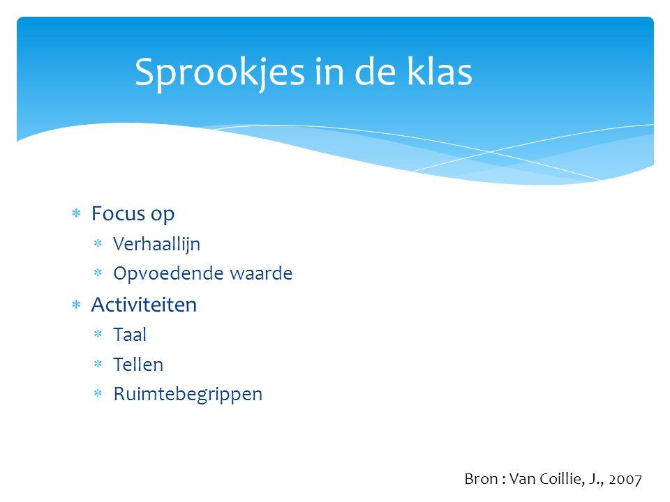  Focus op  Verhaallijn  Opvoedende waarde  Activiteiten  Taal  Tellen  Ruimtebegrippen Sprookjes in de klas Bron : Van Coillie, J., 2007
