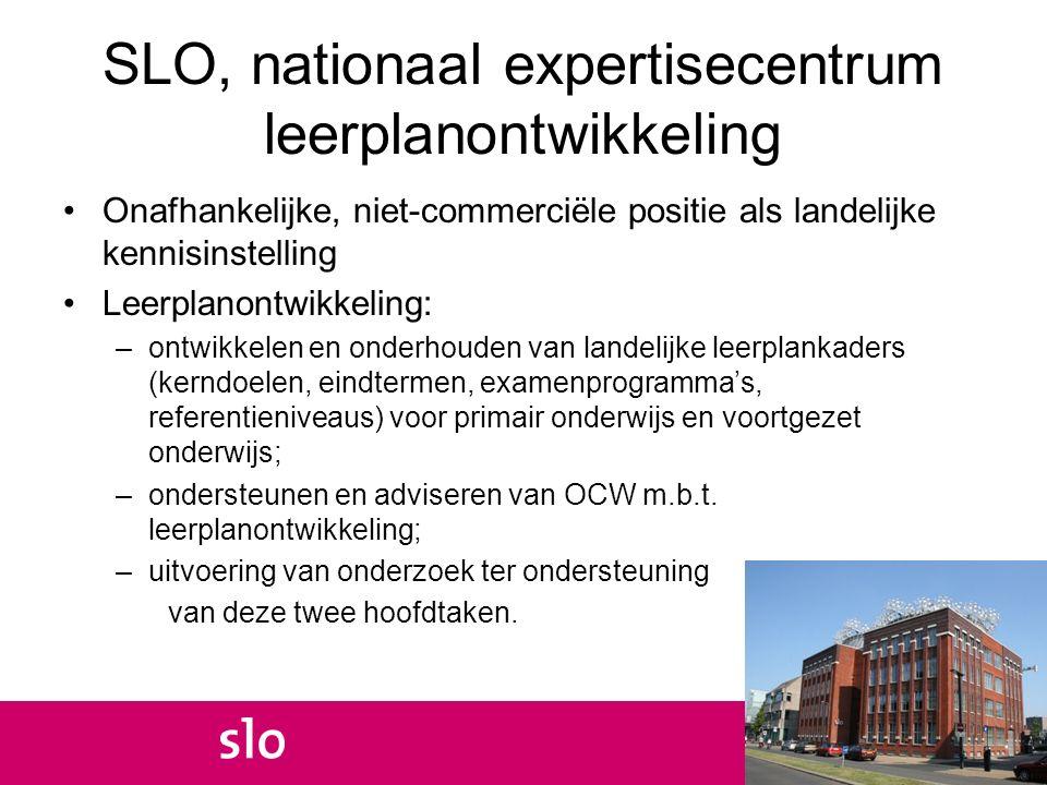 SLO, nationaal expertisecentrum leerplanontwikkeling Onafhankelijke, niet-commerciële positie als landelijke kennisinstelling Leerplanontwikkeling: –o