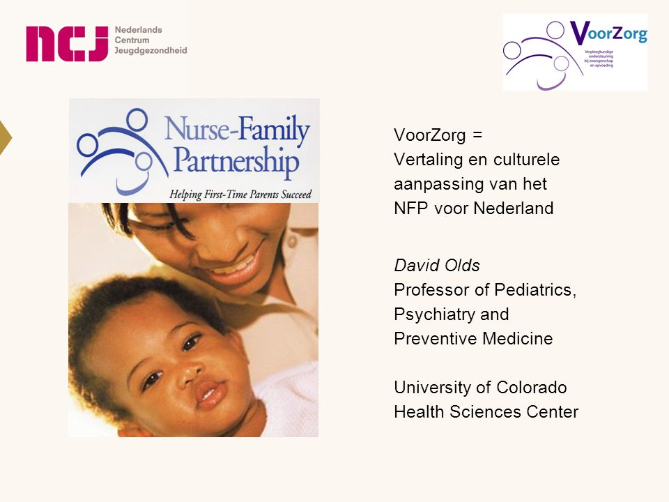 David Olds Professor of Pediatrics, Psychiatry and Preventive Medicine University of Colorado Health Sciences Center VoorZorg = Vertaling en culturele aanpassing van het NFP voor Nederland