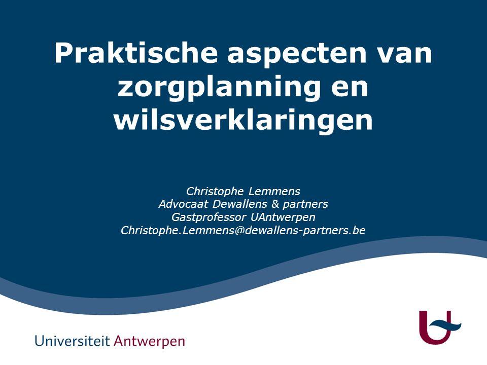 Praktische aspecten van zorgplanning en wilsverklaringen Christophe Lemmens Advocaat Dewallens & partners Gastprofessor UAntwerpen Christophe.Lemmens@