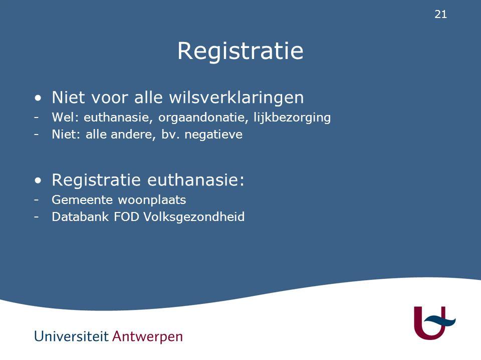 21 Registratie Niet voor alle wilsverklaringen -Wel: euthanasie, orgaandonatie, lijkbezorging -Niet: alle andere, bv. negatieve Registratie euthanasie
