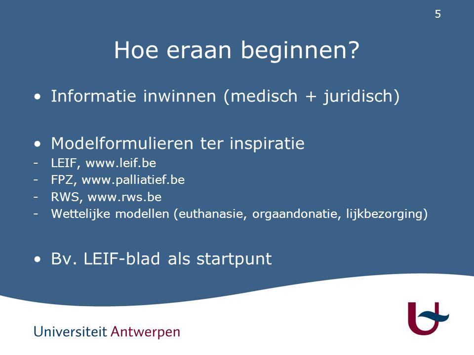 5 Hoe eraan beginnen? Informatie inwinnen (medisch + juridisch) Modelformulieren ter inspiratie -LEIF, www.leif.be -FPZ, www.palliatief.be -RWS, www.r