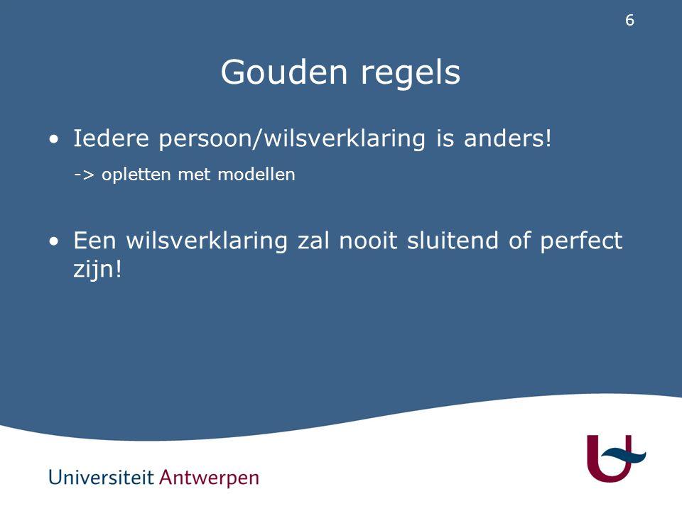 6 Gouden regels Iedere persoon/wilsverklaring is anders! -> opletten met modellen Een wilsverklaring zal nooit sluitend of perfect zijn!