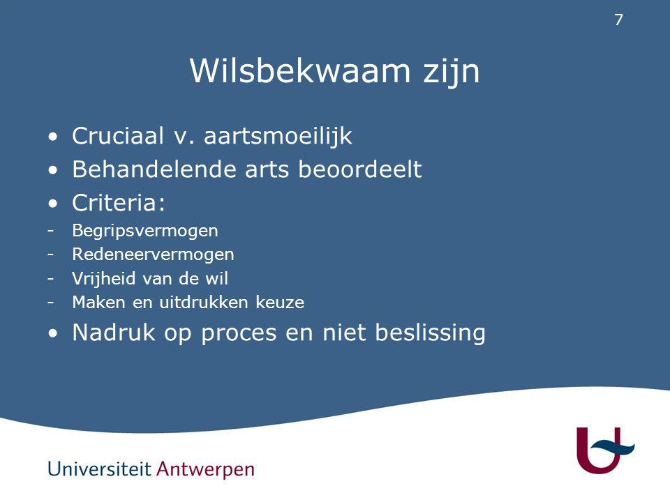 7 Wilsbekwaam zijn Cruciaal v. aartsmoeilijk Behandelende arts beoordeelt Criteria: -Begripsvermogen -Redeneervermogen -Vrijheid van de wil -Maken en