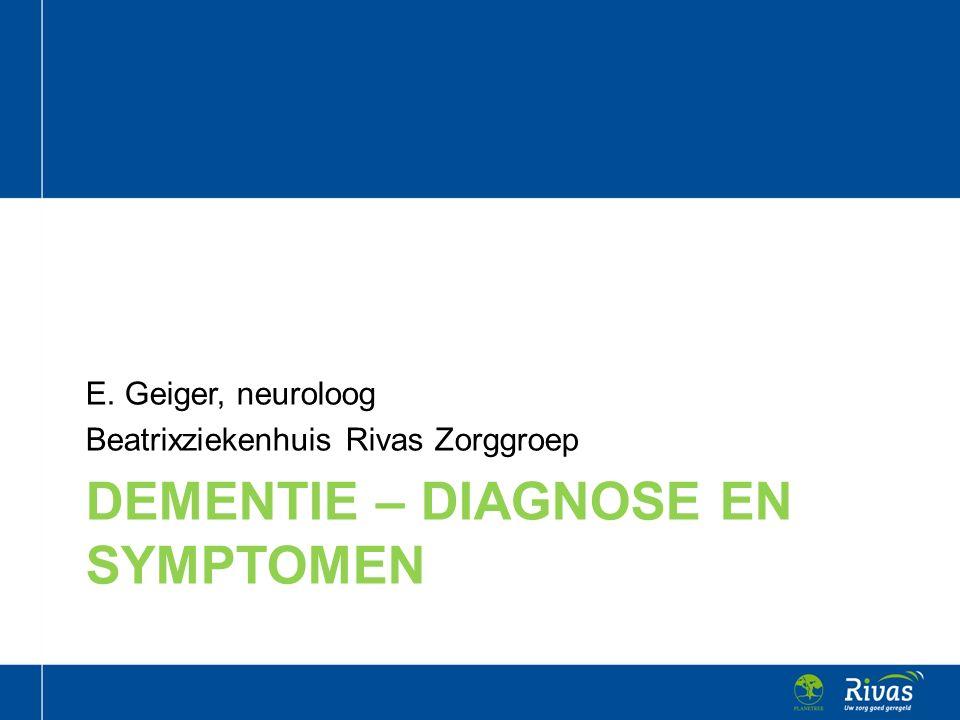 DEMENTIE – DIAGNOSE EN SYMPTOMEN E. Geiger, neuroloog Beatrixziekenhuis Rivas Zorggroep
