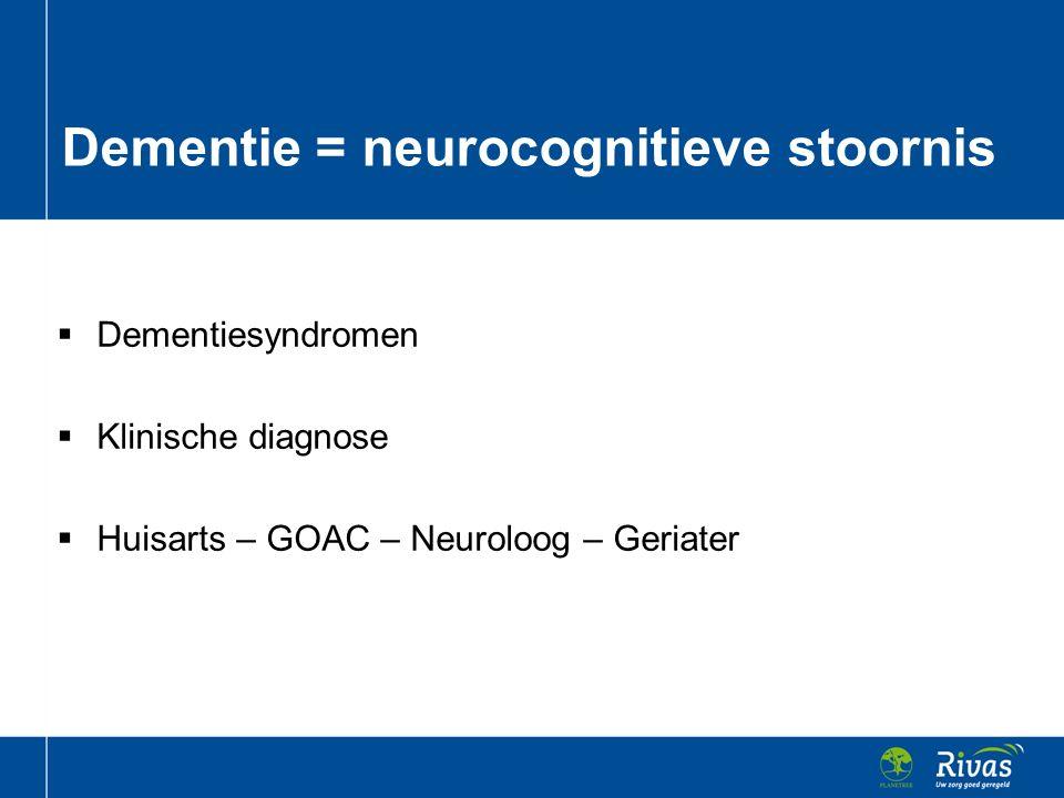  Dementiesyndromen  Klinische diagnose  Huisarts – GOAC – Neuroloog – Geriater Dementie = neurocognitieve stoornis