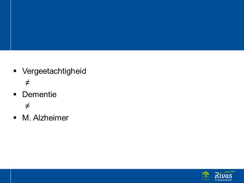  Vergeetachtigheid ≠  Dementie ≠  M. Alzheimer