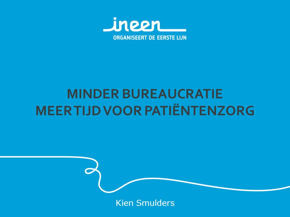 MINDER BUREAUCRATIE MEER TIJD VOOR PATIËNTENZORG Kien Smulders