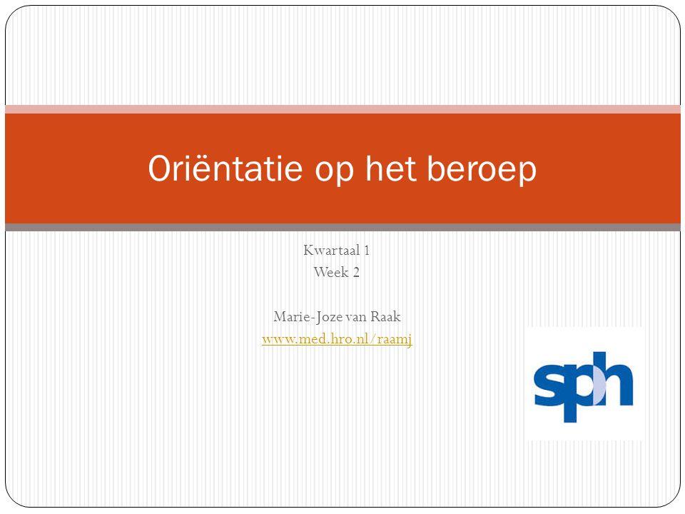 Kwartaal 1 Week 2 Marie-Joze van Raak www.med.hro.nl/raamj Oriëntatie op het beroep