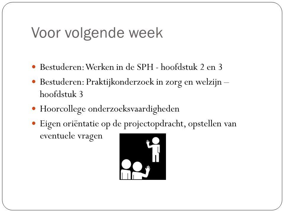 Voor volgende week Bestuderen: Werken in de SPH - hoofdstuk 2 en 3 Bestuderen: Praktijkonderzoek in zorg en welzijn – hoofdstuk 3 Hoorcollege onderzoe