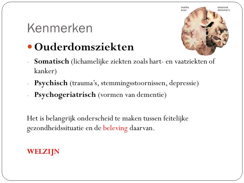 Kenmerken Ouderdomsziekten - Somatisch (lichamelijke ziekten zoals hart- en vaatziekten of kanker) - Psychisch (trauma's, stemmingsstoornissen, depres