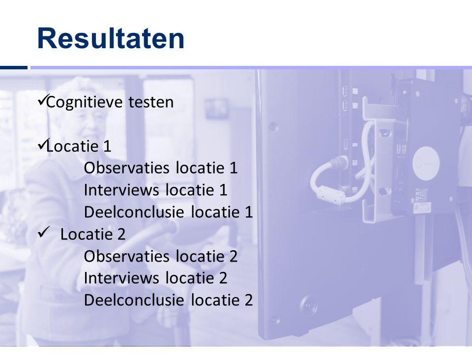 Resultaten Cognitieve testen Locatie 1 Observaties locatie 1 Interviews locatie 1 Deelconclusie locatie 1 Locatie 2 Observaties locatie 2 Interviews locatie 2 Deelconclusie locatie 2