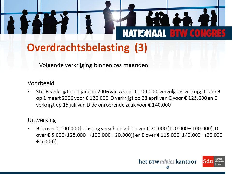 Volgende verkrijging binnen zes maanden Voorbeeld Stel B verkrijgt op 1 januari 2006 van A voor € 100.000, vervolgens verkrijgt C van B op 1 maart 2006 voor € 120.000, D verkrijgt op 28 april van C voor € 125.000 en E verkrijgt op 15 juli van D de onroerende zaak voor € 140.000 Uitwerking B is over € 100.000 belasting verschuldigd, C over € 20.000 (120.000 – 100.000), D over € 5.000 (125.000 – (100.000 + 20.000)) en E over € 115.000 (140.000 – (20.000 + 5.000)).
