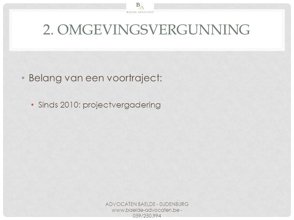 2. OMGEVINGSVERGUNNING Belang van een voortraject: Sinds 2010: projectvergadering ADVOCATEN BAELDE - 0UDENBURG www.baelde-advocaten.be - 059/250.994