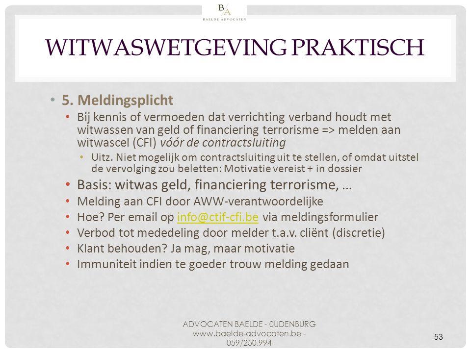 53 WITWASWETGEVING PRAKTISCH 5. Meldingsplicht Bij kennis of vermoeden dat verrichting verband houdt met witwassen van geld of financiering terrorisme