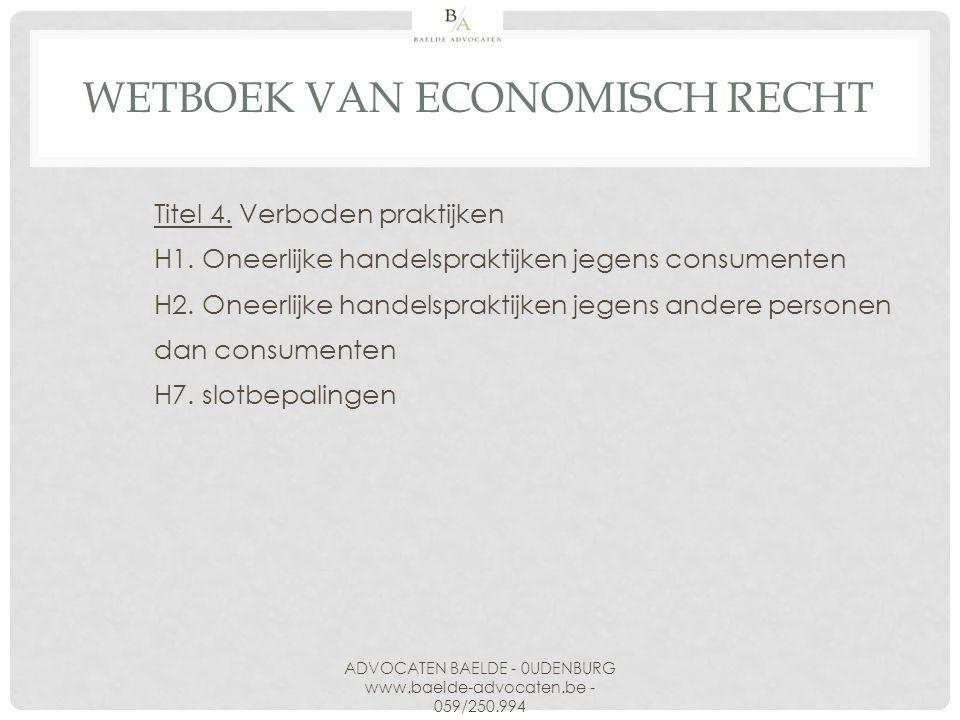 WETBOEK VAN ECONOMISCH RECHT Titel 4. Verboden praktijken H1. Oneerlijke handelspraktijken jegens consumenten H2. Oneerlijke handelspraktijken jegens