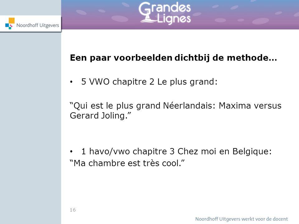 Een paar voorbeelden dichtbij de methode… 5 VWO chapitre 2 Le plus grand: Qui est le plus grand Néerlandais: Maxima versus Gerard Joling. 1 havo/vwo chapitre 3 Chez moi en Belgique: Ma chambre est très cool. 16
