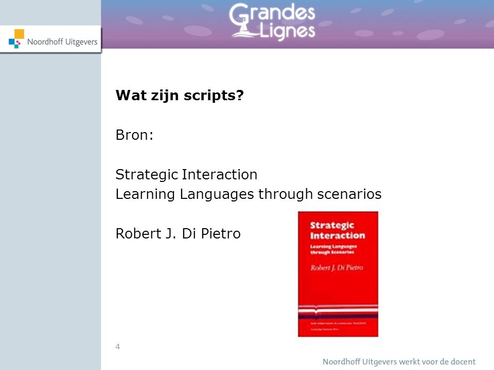 4 Wat zijn scripts. Bron: Strategic Interaction Learning Languages through scenarios Robert J.