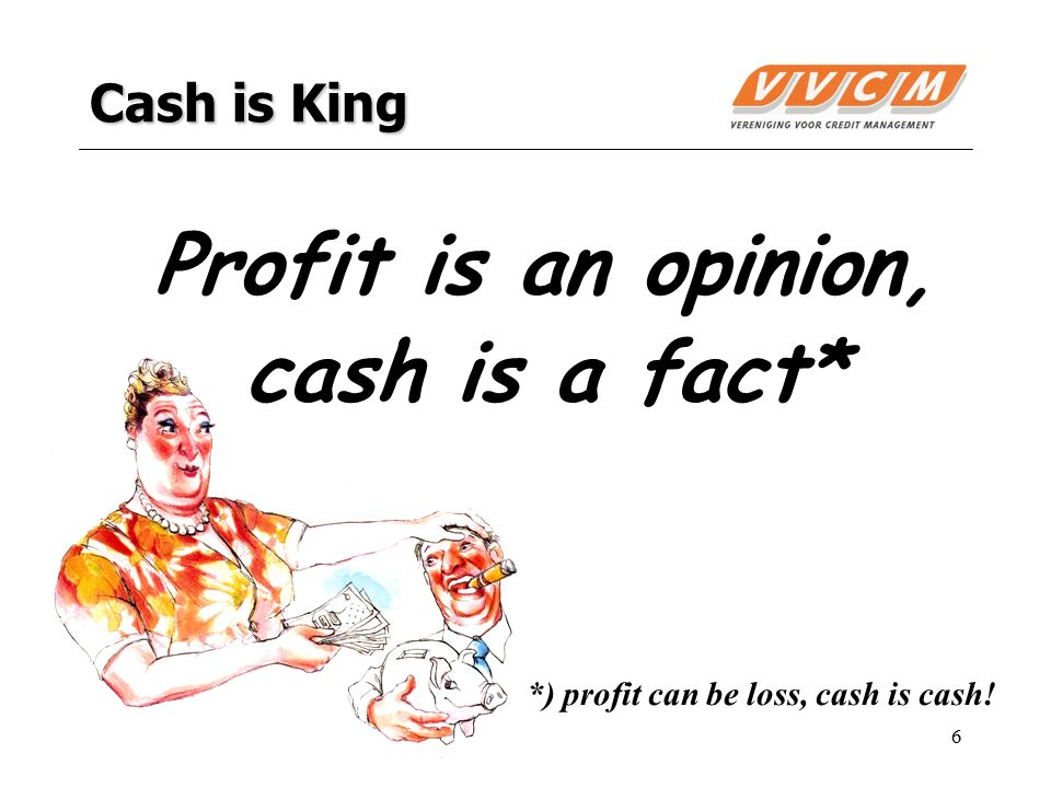6 Cash is King Profit is an opinion, cash is a fact* *) profit can be loss, cash is cash!