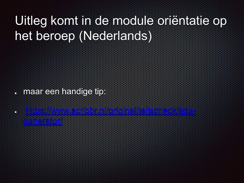 Uitleg komt in de module oriëntatie op het beroep (Nederlands) maar een handige tip: https://www.scribbr.nl/originaliteitscheck/apa- generator/ https: