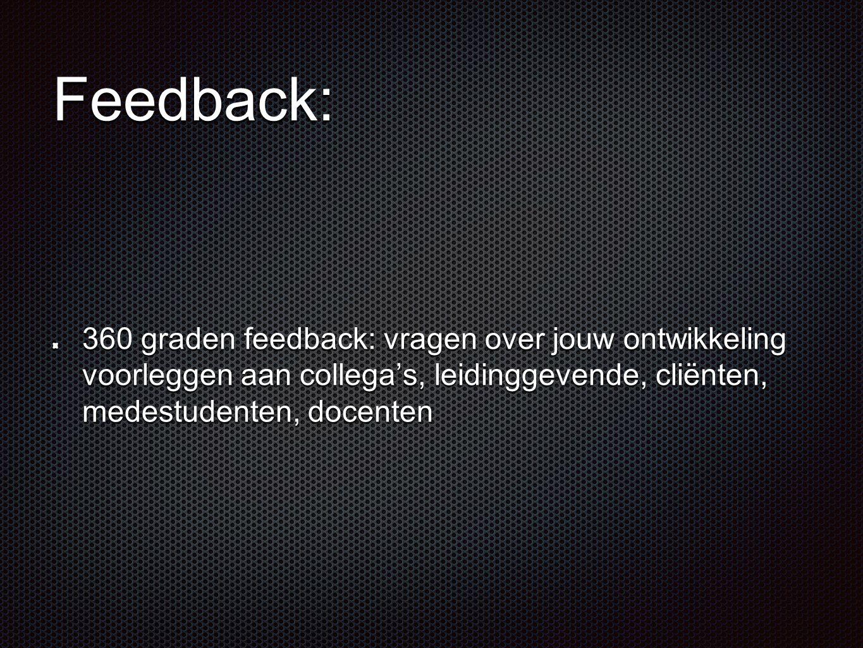 Feedback: 360 graden feedback: vragen over jouw ontwikkeling voorleggen aan collega's, leidinggevende, cliënten, medestudenten, docenten