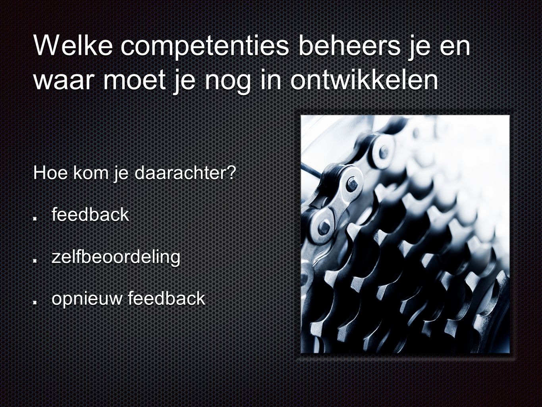 Welke competenties beheers je en waar moet je nog in ontwikkelen Hoe kom je daarachter? feedbackzelfbeoordeling opnieuw feedback