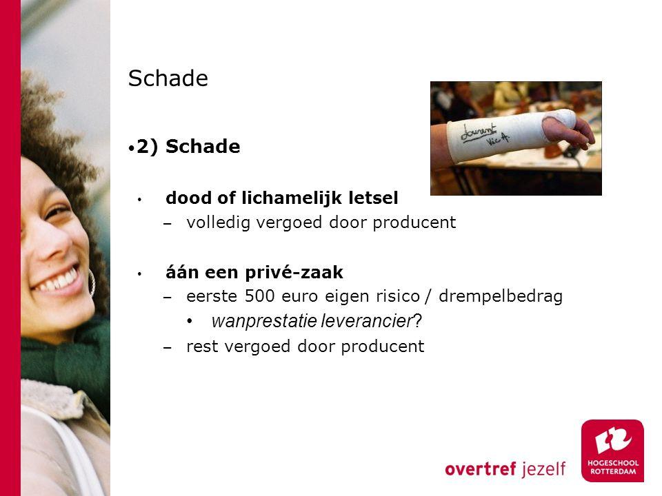 Schade 2) Schade dood of lichamelijk letsel − volledig vergoed door producent áán een privé-zaak − eerste 500 euro eigen risico / drempelbedrag wanprestatie leverancier.