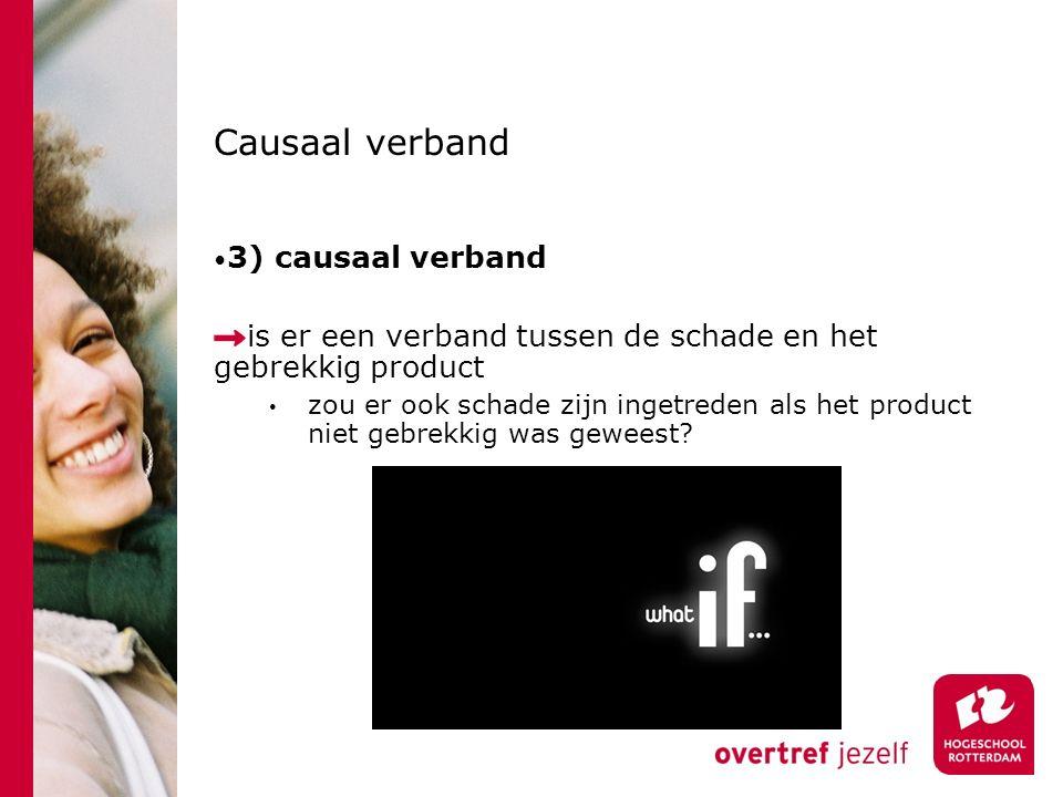 Causaal verband 3) causaal verband is er een verband tussen de schade en het gebrekkig product zou er ook schade zijn ingetreden als het product niet gebrekkig was geweest