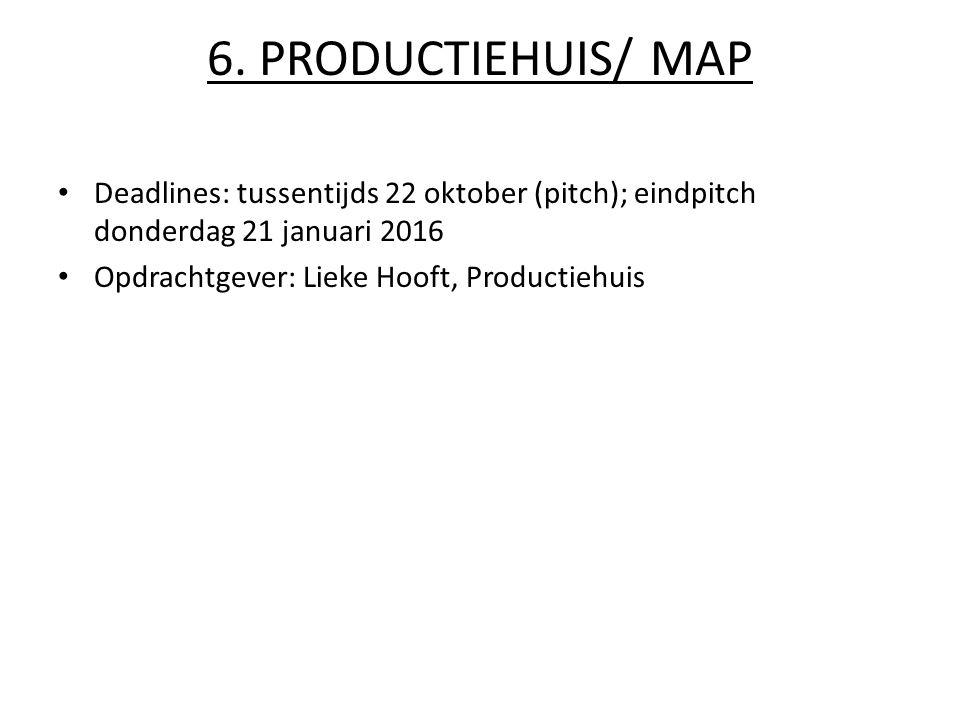 6. PRODUCTIEHUIS/ MAP Deadlines: tussentijds 22 oktober (pitch); eindpitch donderdag 21 januari 2016 Opdrachtgever: Lieke Hooft, Productiehuis