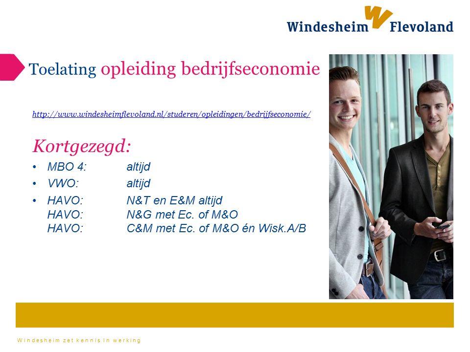Windesheim zet kennis in werking Toelating opleiding bedrijfseconomie http://www.windesheimflevoland.nl/studeren/opleidingen/bedrijfseconomie/ Kortgezegd: MBO 4:altijd VWO: altijd HAVO: N&T en E&M altijd HAVO: N&G met Ec.