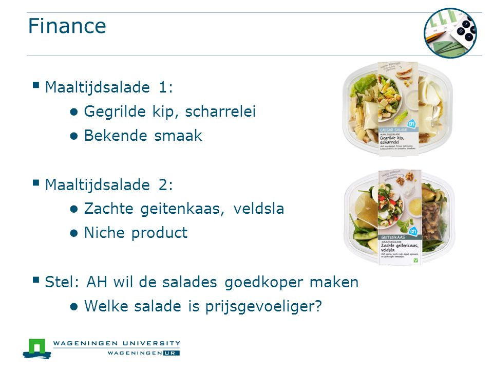 Finance  Maaltijdsalade 1: ● Gegrilde kip, scharrelei ● Bekende smaak  Maaltijdsalade 2: ● Zachte geitenkaas, veldsla ● Niche product  Stel: AH wil de salades goedkoper maken ● Welke salade is prijsgevoeliger?