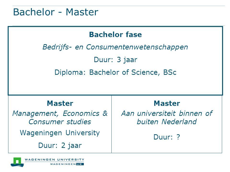 Bachelor - Master Bachelor fase Bedrijfs- en Consumentenwetenschappen Duur: 3 jaar Diploma: Bachelor of Science, BSc Master Management, Economics & Consumer studies Wageningen University Duur: 2 jaar Master Aan universiteit binnen of buiten Nederland Duur: ?