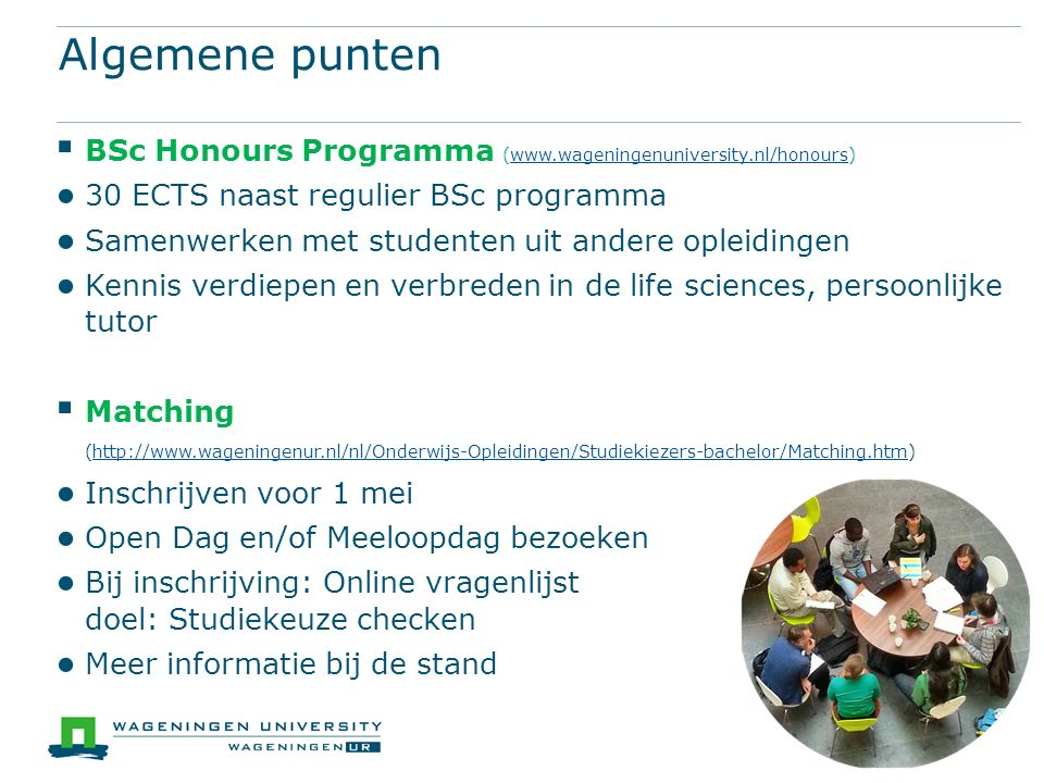 Algemene punten  BSc Honours Programma (www.wageningenuniversity.nl/honours)www.wageningenuniversity.nl/honours ● 30 ECTS naast regulier BSc programma ● Samenwerken met studenten uit andere opleidingen ● Kennis verdiepen en verbreden in de life sciences, persoonlijke tutor  Matching (http://www.wageningenur.nl/nl/Onderwijs-Opleidingen/Studiekiezers-bachelor/Matching.htm)http://www.wageningenur.nl/nl/Onderwijs-Opleidingen/Studiekiezers-bachelor/Matching.htm ● Inschrijven voor 1 mei ● Open Dag en/of Meeloopdag bezoeken ● Bij inschrijving: Online vragenlijst doel: Studiekeuze checken ● Meer informatie bij de stand