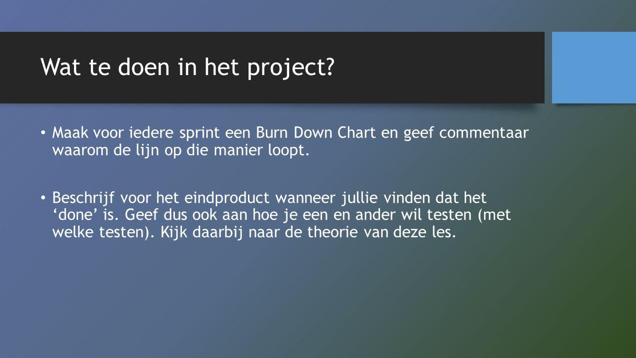 Wat te doen in het project? Maak voor iedere sprint een Burn Down Chart en geef commentaar waarom de lijn op die manier loopt. Beschrijf voor het eind