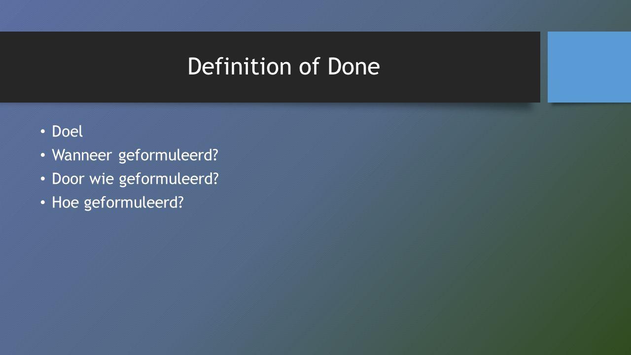 Definition of Done Doel Wanneer geformuleerd? Door wie geformuleerd? Hoe geformuleerd?