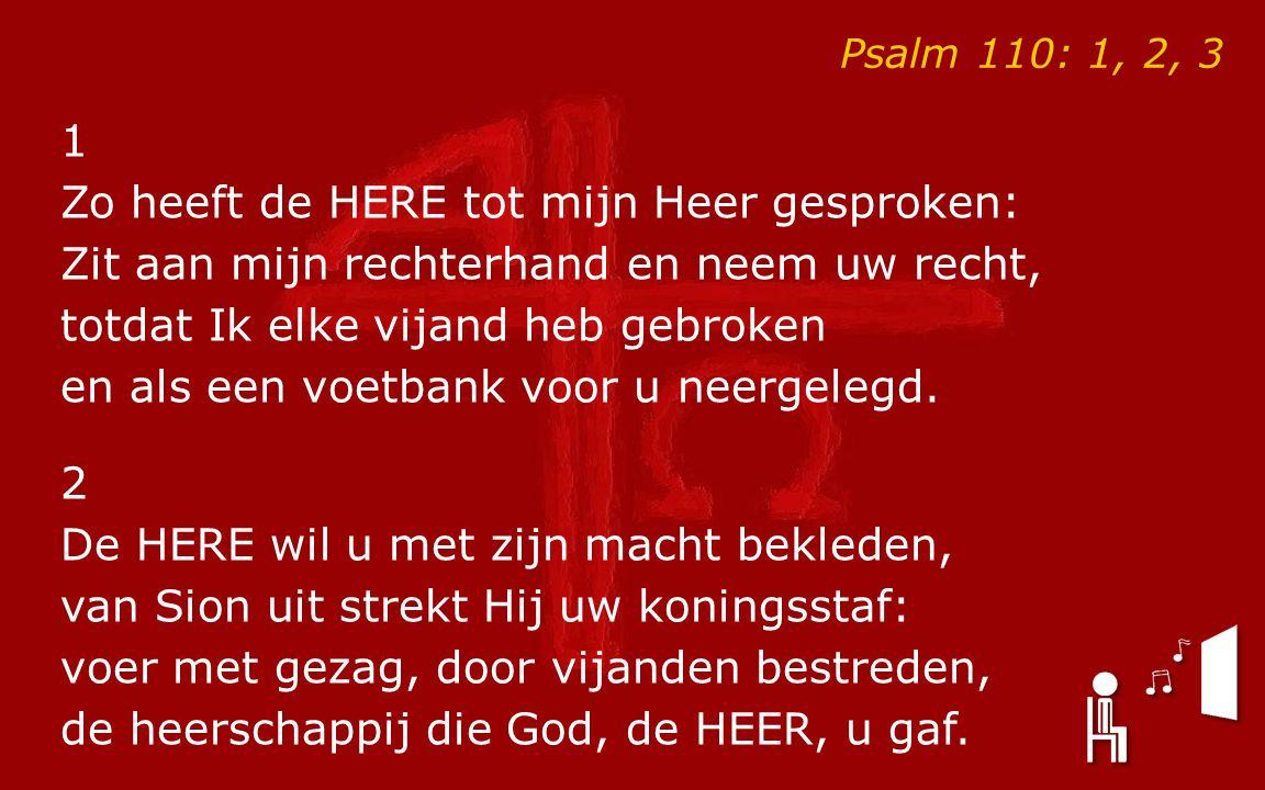 Psalm 110: 1, 2, 3 1 Zo heeft de HERE tot mijn Heer gesproken: Zit aan mijn rechterhand en neem uw recht, totdat Ik elke vijand heb gebroken en als een voetbank voor u neergelegd.